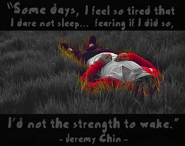 Jeremy Chin #98: Some days, I feel so tired that I dare not sleep, fearing if I did so, I'd not the strength to wake. - Jeremy Chin