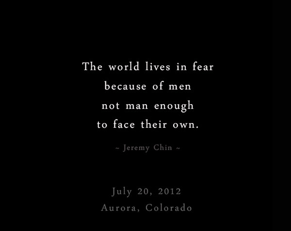 Jeremy Chin #100: The world lives in fear because of men not man enough to face their own. - Jeremy Chin