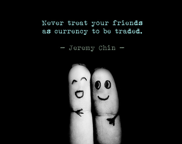 Jeremy Chin #101: Never treat your friends as currency to be traded. - Jeremy Chin