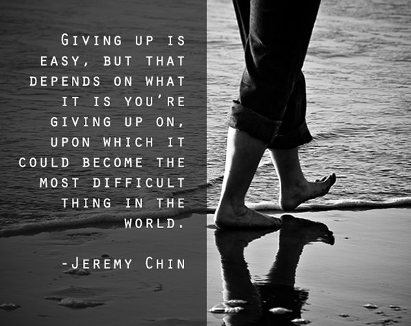 Jeremy Chin #105: Giving up is easy, but that depends on what it is you're giving up on, upon which it could become the most difficult thing in the world. - Jeremy Chin