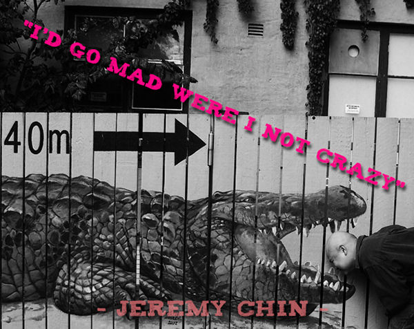 Jeremy Chin #106: I'd go mad if I weren't crazy. - Jeremy Chin