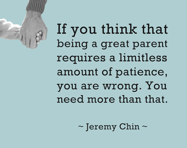Jeremy Chin #108: If you think that being a great parent requires limitless patience, you are wrong. You need more than that. - Jeremy Chin