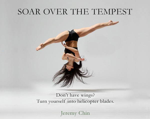 Jeremy Chin #110: Soar over the tempest. Don't have wings? Turn yourself into helicopter blades. - Jeremy Chin