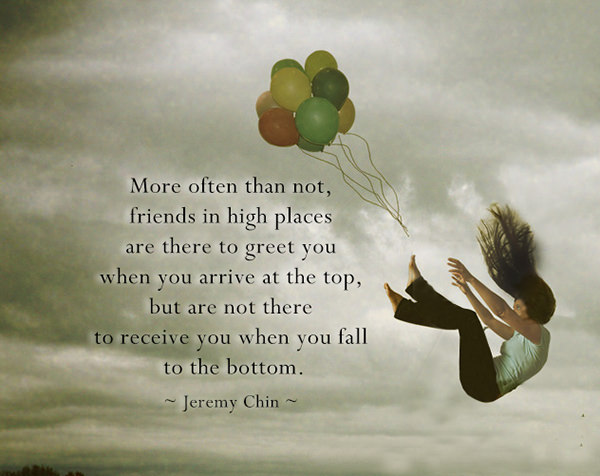 Jeremy Chin #111: More often than not, friends in high places are there to greet you when you arrive at the top, but are not there to receive you when you fall to the bottom. - Jeremy Chin