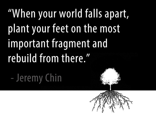 Jeremy Chin #114: When you world falls apart, plant your feet on the most important fragment and rebuild from there. - Jeremy Chin