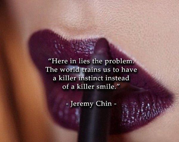 Jeremy Chin #117: Here in lies the problem. The world trains us to have a killer instinct instead of a killer smile.