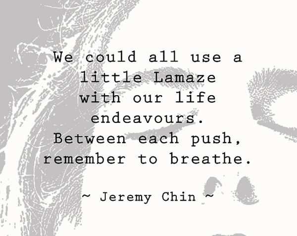 Jeremy Chin #119: We could all use a little Lamaze with our life endeavors. Between each push, remember to breathe.