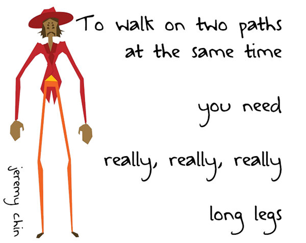 Jeremy Chin #123: To walk on two paths at the same time, you need really, really, really long legs. - Jeremy Chin