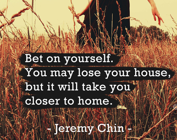 Jeremy Chin #124: Bet on yourself. You may lose your house, but it will take you closer to home. - Jeremy Chin