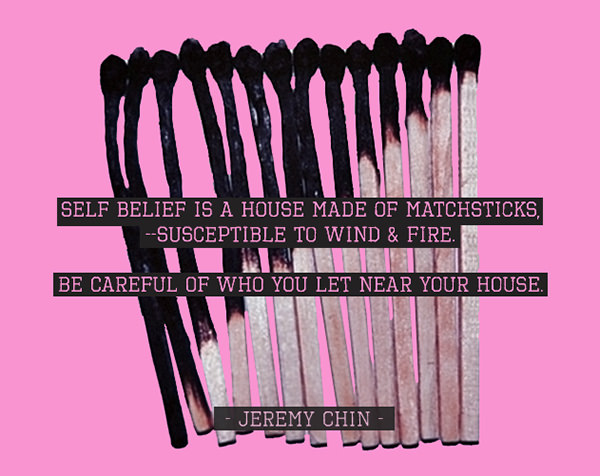 Jeremy Chin #128: Self belief is a house made of matches, susceptible to wind and fire. Be careful who you let near your house. - Jeremy Chin