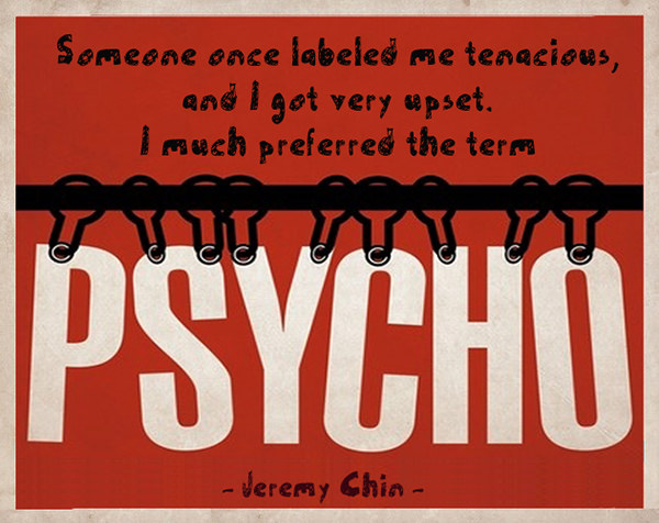 Jeremy Chin #141: Someone once labelled me tenacious, and I got very upset. I much preferred the term, Psycho.