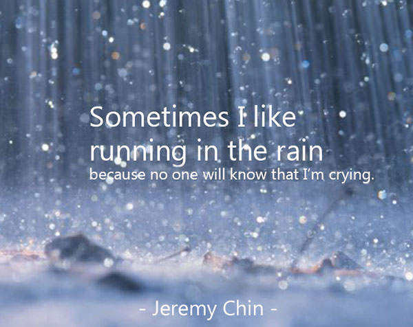 Jeremy Chin #142: Sometimes I like running in the rain because no one know that I'm crying.
