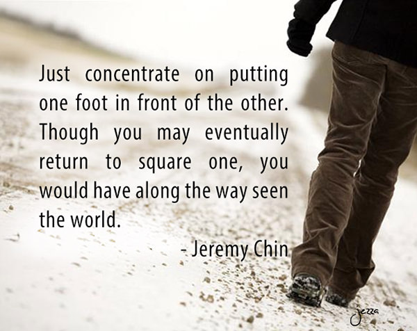 Jeremy Chin #147: Just concentrate on putting one foot in front of the other. Though you may eventually return to square one, you would have along the way seen the world.