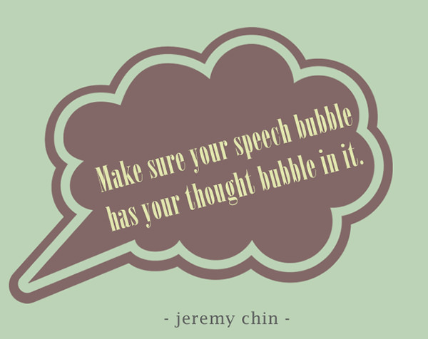Jeremy Chin #154: Make sure your speech bubble has your thought bubble in it.