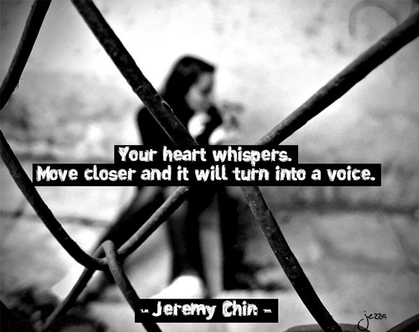 Jeremy Chin #173: Your heart whispers. Move closer and it will turn into a voice. - Jeremy Chin