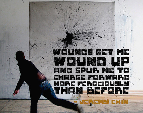 Jeremy Chin #175: Wounds get me wound up and spur me to charge forward more ferociously than before. - Jeremy Chin