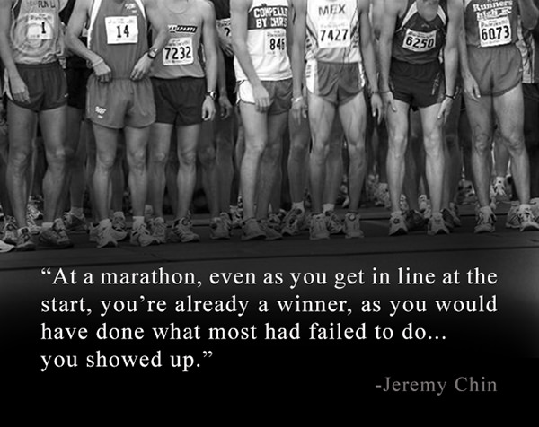 Jeremy Chin #179: At a marathon, even as you get in line at the start, you're already a winner, as you would have done what most had failed to do; you showed up. - Jeremy Chin