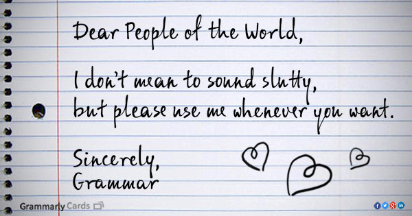 Literary #1: Dear people of the world, I don't mean to sound slutty, but please use me whenever you want. Sincerely, Grammar.