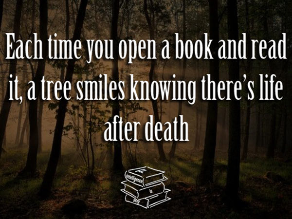 Literary #11: Each time you open a book and read it, a tree smiles knowing there's life after death.