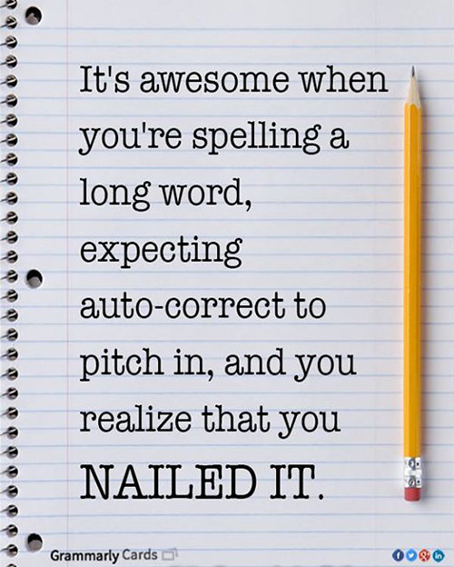Literary #18: It's awesome when you're spelling a long word, expecting auto-correct to pitch in, and you realize that you nailed it.