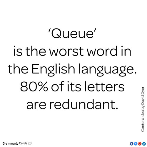 Literary #20: Queue is the worst word in the English language. 80% of its letters are redundant.