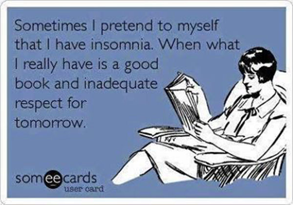 Literary #21: Sometimes I pretend to myself that I have insomnia. When what I really have is a good book and inadequate respect for tomorrow.