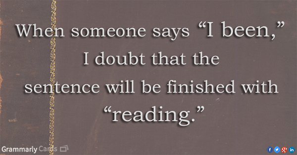 """Literary #23: When someone says """"I been,"""" I doubt that the sentence will be finished with """"reading."""""""