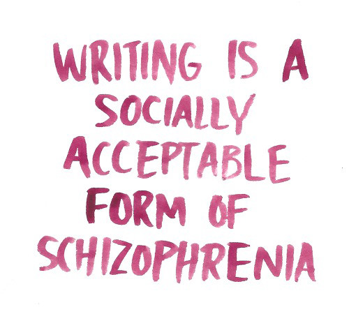 Literary #26: Writing is a socially acceptable form of schizophrenia.