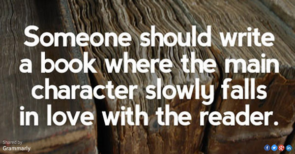 Literary #34: Someone should write a book where the main character slowly falls in love with the reader.