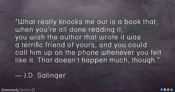 Literary #49: What really knocks me out is a book that, when you're all done reading it, you wish the author that wrote it was a terrific friend of yours, and you could call him up on the phone whenever you felt like it. That doesn't happen much, though.