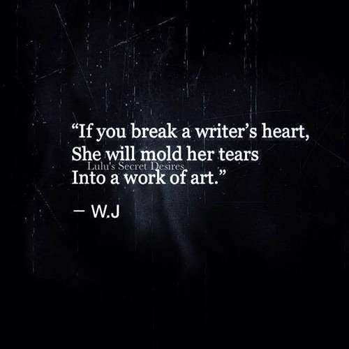 Literary #56: If you break a writer's heart, she will mold her tears into a work of art.
