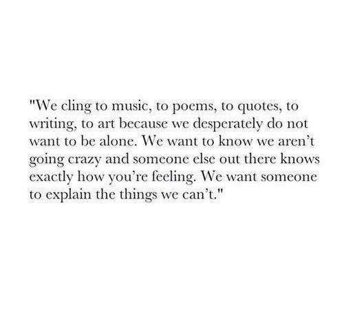 Literary #57: We cling to music, to poems, to quotes, to writing, to art because we desperately do not want to be alone. We want to know we aren't going crazy and someone else out there know exactly how you're feeling. We want someone to explain the things we can't.