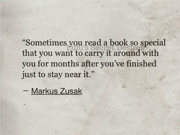 Literary #58: Sometimes, you read a book so special that you want to carry it around with you for months after you've finished just to stay near it. - Markus Zusak
