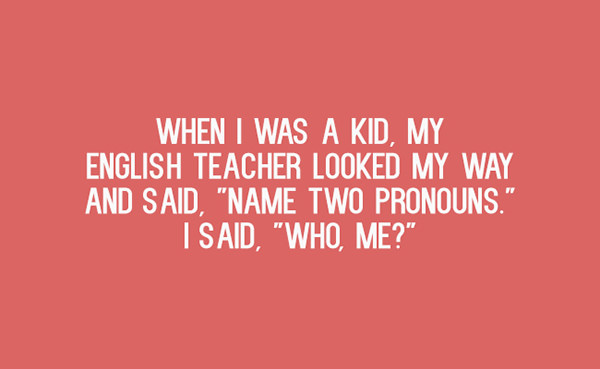 "Literary #61: When I was a kid, my English teacher looked my way and said, ""Name two pronouns."" I said, ""Who, me?"""