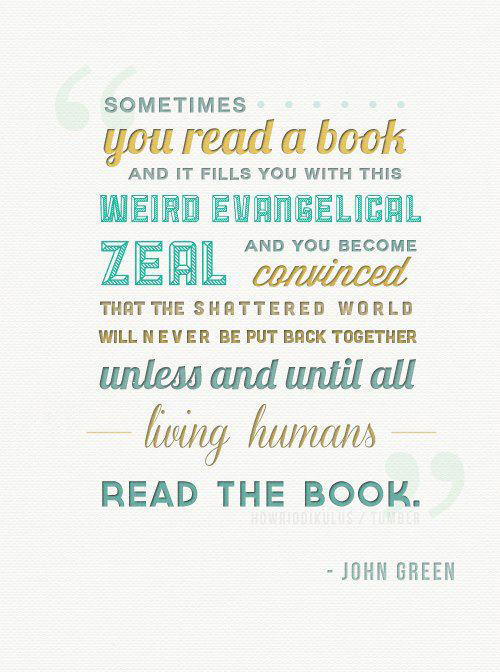 Literary #64: Sometimes you read a book and it fills you with this weird evangelical zeal and you become convinced that the shattered world will never be put back together unless and until all living humans read the book. - John Green