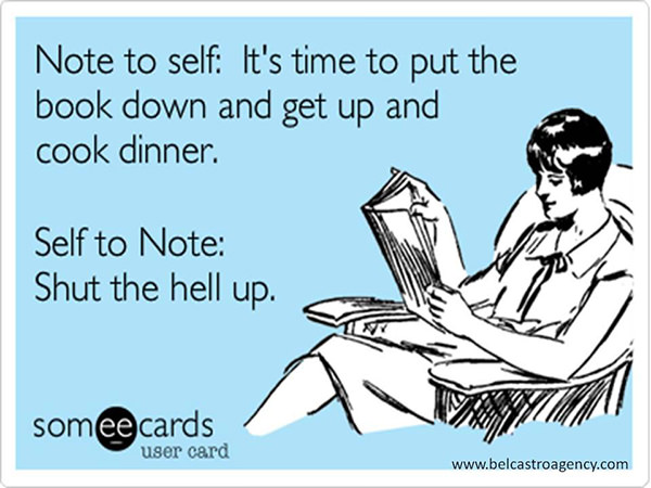 Literary #72: Note to self: It's time to put the book down and get up and cook dinner. Self to note: Shut the hell up.