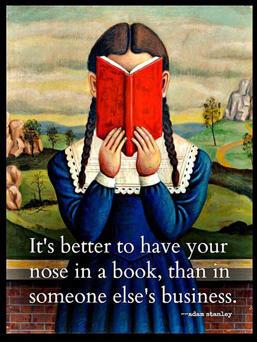 Literary #81: It's better to have your nose in a book, than in someone else's business. - Adam Stanley