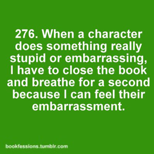Literary #82: When a character does something really stupid or embarrassing, I have to close the book and breathe for a second because I can feel their embarrassment.
