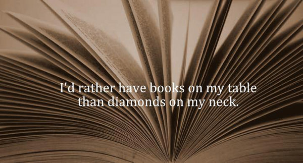 Literary #83: I'd rather have books on my table than diamonds on my neck.