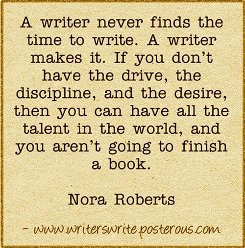 Literary #95: A writer never finds the time to write. A writer makes it. If you don't have the drive, the discipline, and the desire, then you can have all the talent in the world, and you aren't going to finish a book. - Nora Roberts