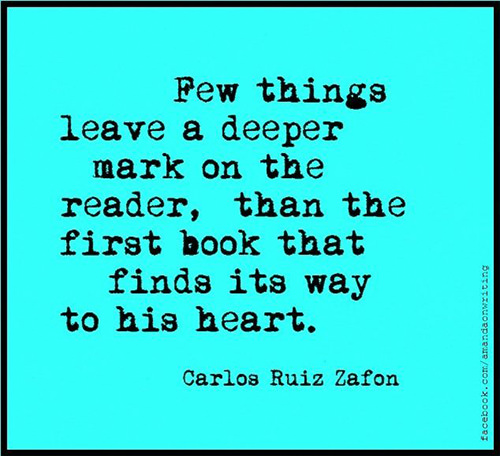 Literary #97: Few things leave a deeper mark on the reader, than the first book that finds its way to his heart. - Carlos Ruiz Zafon