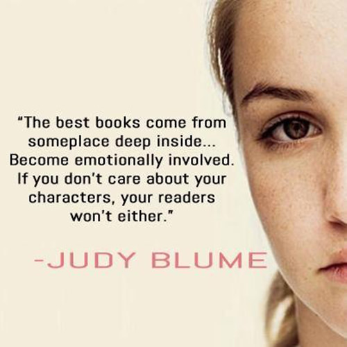Literary #110: The best books come from someplace deep inside. Become emotionally involved. If you don't care about your characters, your readers won't either. - Judy Blume