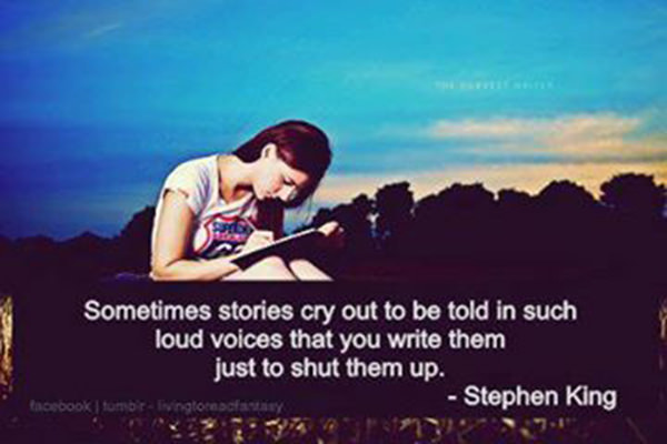 Literary #112: Sometimes stories cry out to be told in such loud voices that you write them just to shut them up. - Stephen King