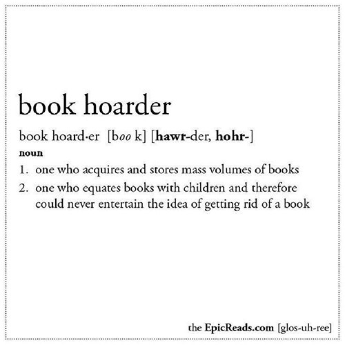 Literary #128: Book Hoarder. One who acquires and stores mass volumes of books. One who equates books with children and therefore could never entertain the idea of getting rid of a book.