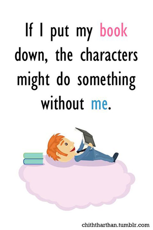 Literary #133: If I put my book down, the characters might do something without me.