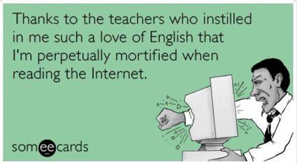Literary #138: Thanks to the teachers who instilled in me such a love of English that I'm perpetually mortified when reading the internet.