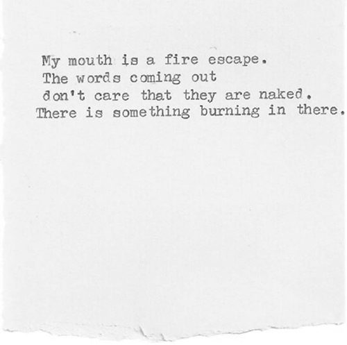 Literary #146: My mouth is a fire escape. The words coming out don't care that they are naked. There is something burning in there.