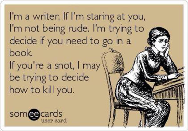Literary #159: I'm a writer. If I'm staring at you, I'm not being rude. I'm trying to decide if you need to go in a book. If you're a snot, I may be trying to decide how to kill you.