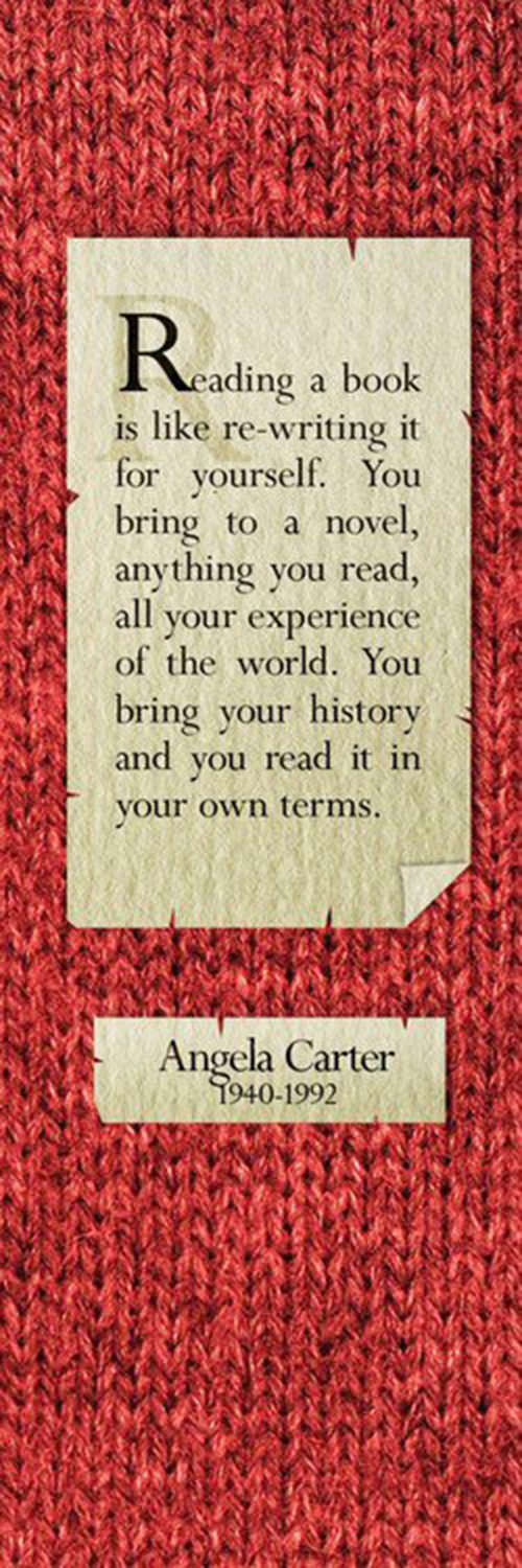 Literary #165: Reading a book is like re-writing it for yourself. You bring a novel, anything you read, all your experience of the world. You bring your history and you read it in your own terms. - Angela Carter
