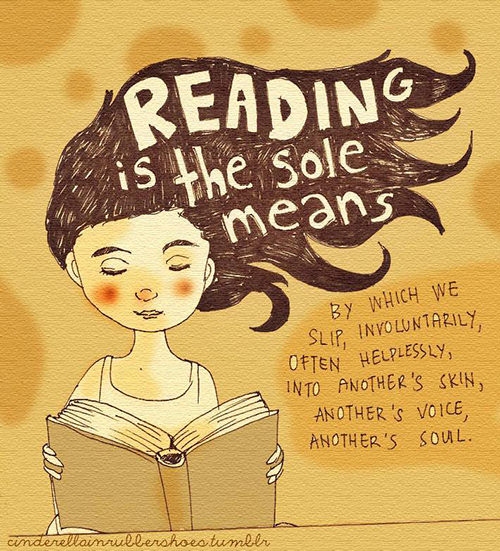 Literary #175: Reading is the sole means by which we slip, involuntarily, often helplessly, into another's skin, another's voice, another's soul.
